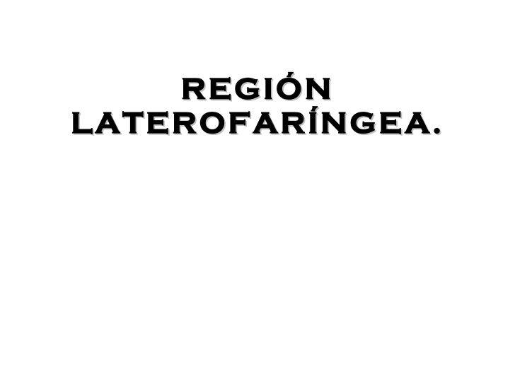 REGI ÓN LATEROFARÍNGEA. Dra. Alejandra Cantarero C.