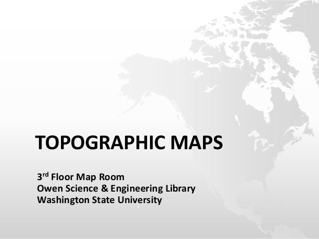 TOPOGRAPHIC MAPS 3rd Floor Map Room Owen Science & Engineering Library Washington State University