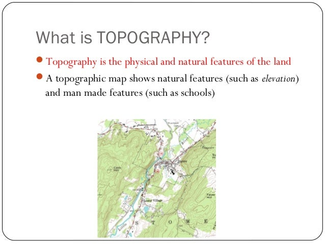 What is TOPOGRAPHY? Topography is the physical and natural features of the land A topographic map shows natural features...