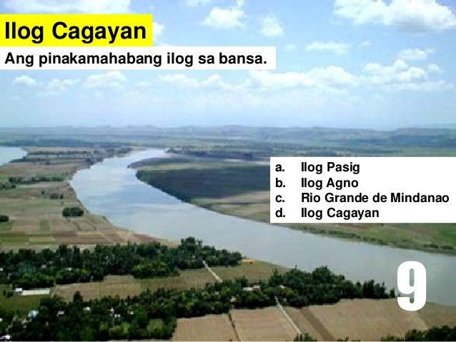 Ilog Cagayan a. Ilog Pasig b. Ilog Agno c. Rio Grande de Mindanao d. Ilog Cagayan Ang pinakamahabang ilog sa bansa. 9