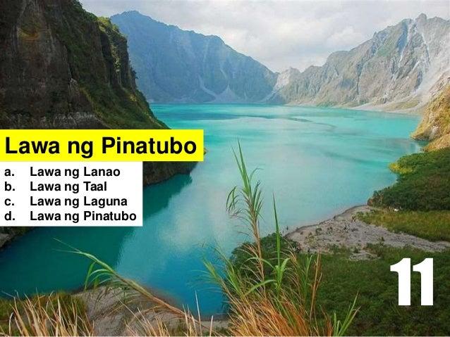 Lawa ng Pinatubo a. Lawa ng Lanao b. Lawa ng Taal c. Lawa ng Laguna d. Lawa ng Pinatubo 11