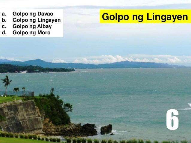 Golpo ng Lingayena. Golpo ng Davao b. Golpo ng Lingayen c. Golpo ng Albay d. Golpo ng Moro 6