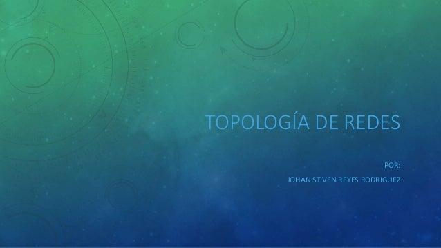 TOPOLOGÍA DE REDES  POR:  JOHAN STIVEN REYES RODRIGUEZ