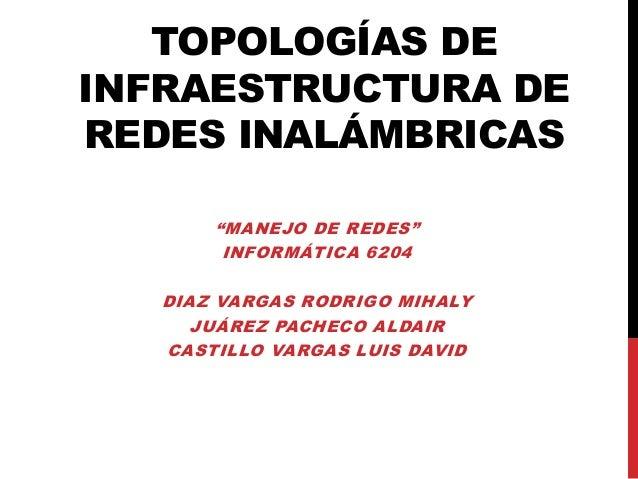 """TOPOLOGÍAS DEINFRAESTRUCTURA DEREDES INALÁMBRICAS       """"MANEJO DE REDES""""        INFORMÁTICA 6204   DIAZ VARGAS RODRIGO MI..."""