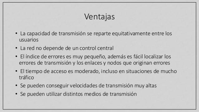 Ventajas • La capacidad de transmisión se reparte equitativamente entre los usuarios • La red no depende de un control cen...