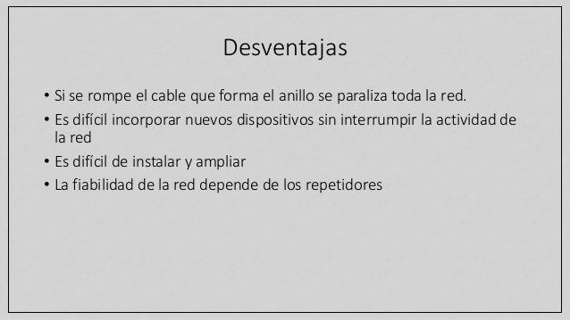 Desventajas • Si se rompe el cable que forma el anillo se paraliza toda la red. • Es difícil incorporar nuevos dispositivo...