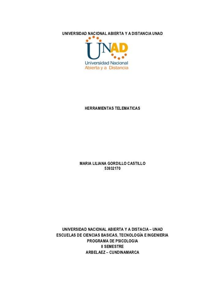 UNIVERSIDAD NACIONAL ABIERTA Y A DISTANCIA UNAD             HERRAMIENTAS TELEMATICAS          MARIA LILIANA GORDILLO CASTI...