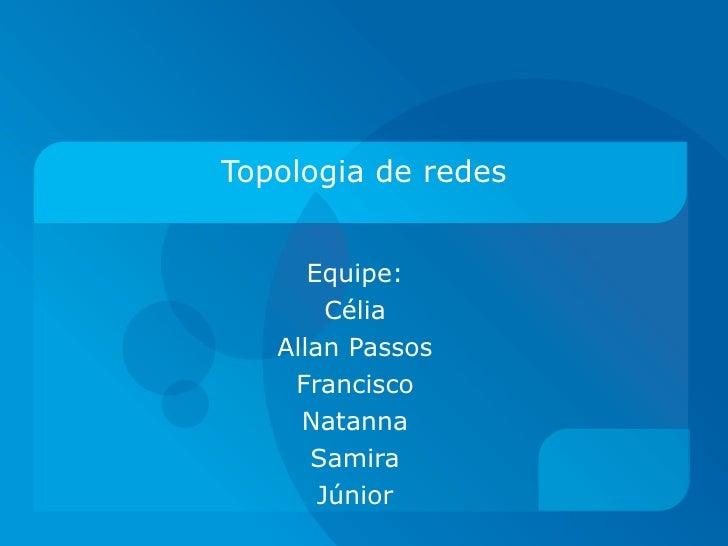 Topologia de redes Equipe: Célia Allan Passos Francisco Natanna Samira Júnior