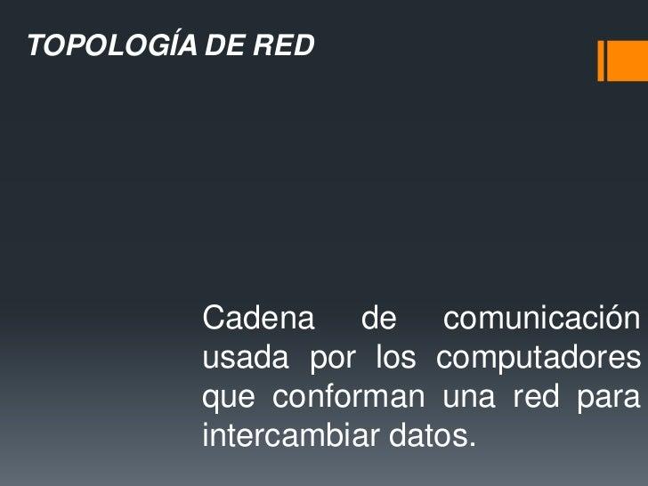 TOPOLOGÍA DE RED         Cadena de comunicación         usada por los computadores         que conforman una red para     ...