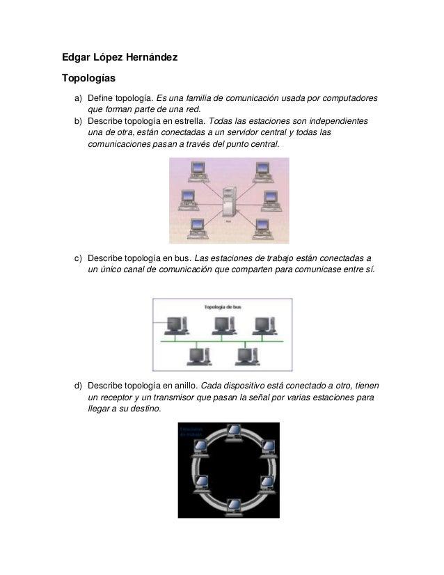 Edgar López HernándezTopologías  a) Define topología. Es una familia de comunicación usada por computadores     que forman...