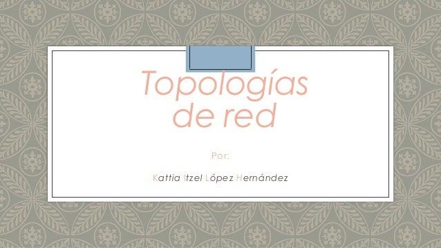 Topologías de red Por: Kattia Itzel López Hernández