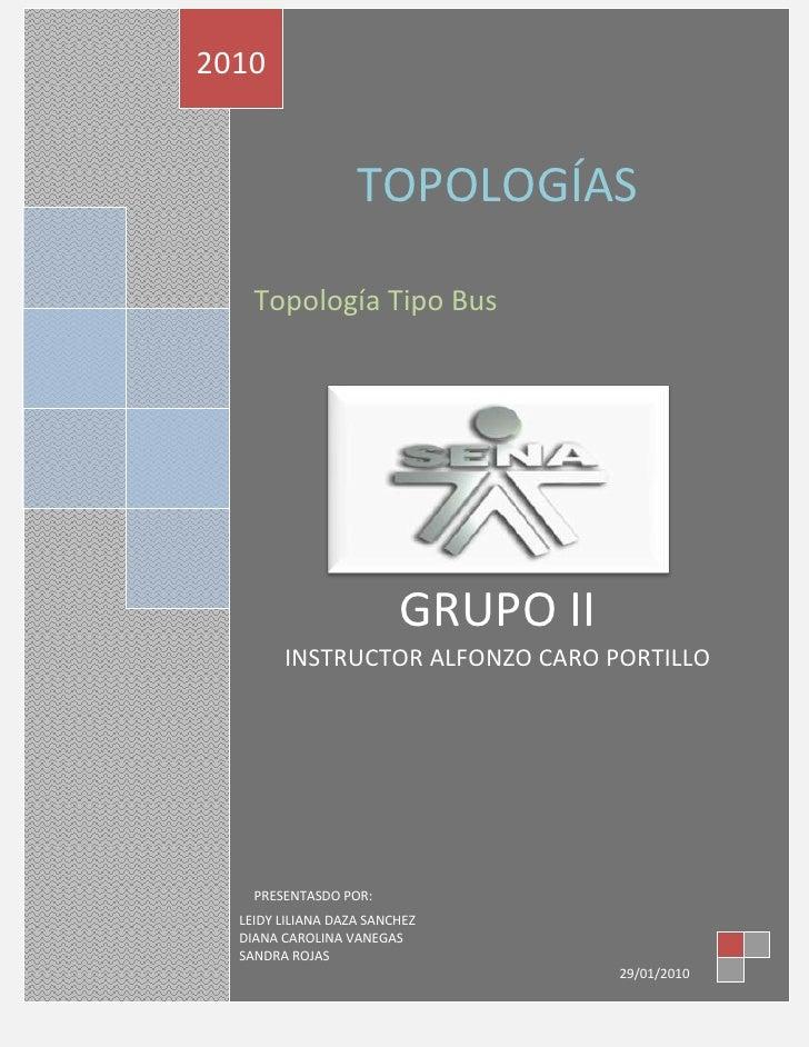 TOPOLOGÍASTopología Tipo BusGRUPO IIINSTRUCTOR ALFONZO CARO PORTILLOPRESENTASDO POR:2010LEIDY LILIANA DAZA SANCHEZDIANA CA...