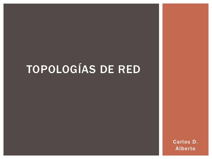 TOPOLOGÍAS DE RED                    Carlos D.                     Alberto