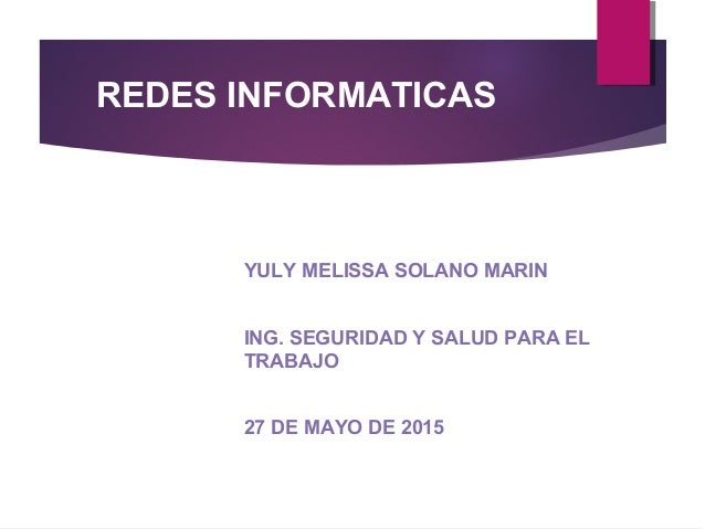 REDES INFORMATICAS YULY MELISSA SOLANO MARIN ING. SEGURIDAD Y SALUD PARA EL TRABAJO 27 DE MAYO DE 2015