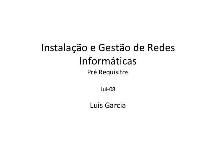 Instalação e Gestão de Redes         Informáticas         Pré Requisitos             Jul-08          Luis Garcia