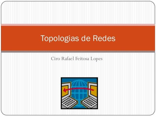 Ciro Rafael Feitosa Lopes Topologias de Redes