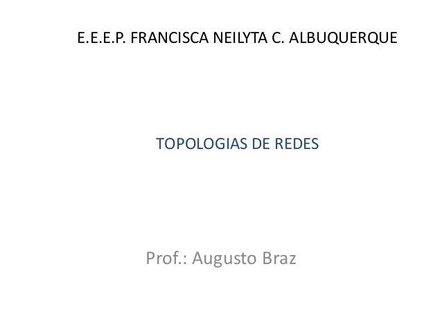 E.E.E.P. FRANCISCA NEILYTA C. ALBUQUERQUE  Prof.: Augusto Braz  TOPOLOGIAS DE REDES
