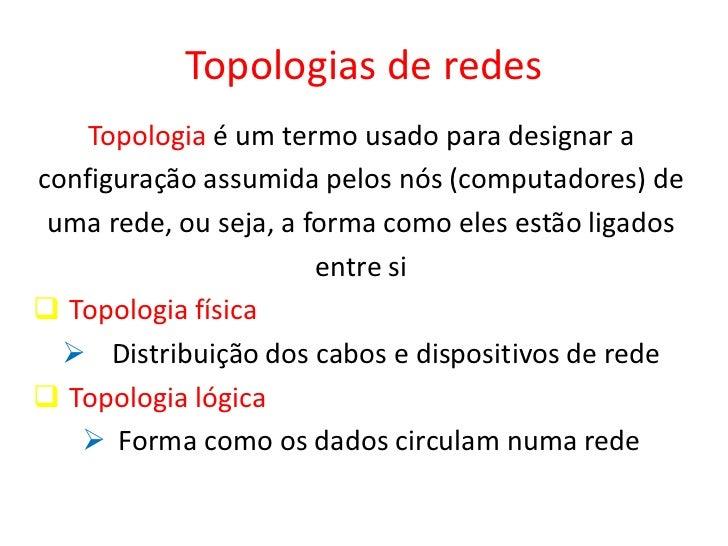 Topologias de redes    Topologia é um termo usado para designar aconfiguração assumida pelos nós (computadores) de uma red...