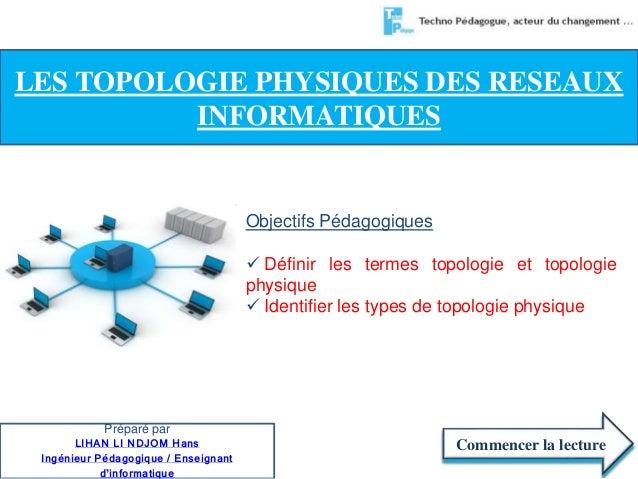 LES TOPOLOGIE PHYSIQUES DES RESEAUX  Objectifs Pédagogiques   Définir les termes topologie et topologie  physique   Iden...