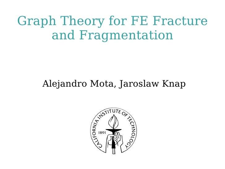 Graph Theory for FE Fracture and Fragmentation <ul><ul><li>Alejandro Mota, Jaroslaw Knap </li></ul></ul>