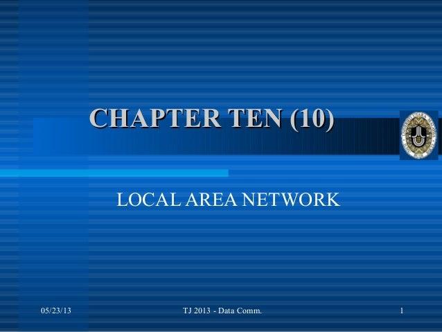 05/23/13 TJ 2013 - Data Comm. 1CHAPTER TEN (10)CHAPTER TEN (10)LOCAL AREA NETWORK