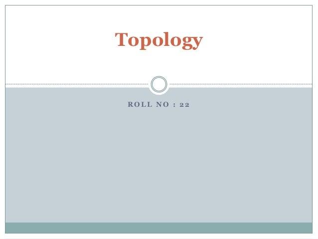 R O L L N O : 2 2 Topology