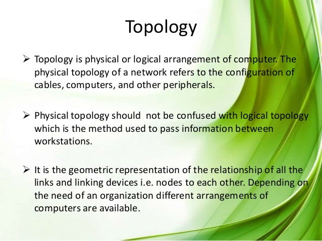 Topology  Topology is physical or logical arrangement of computer. The physical topology of a network refers to the confi...