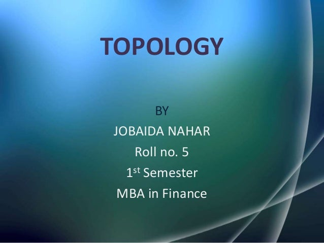 TOPOLOGY        BYJOBAIDA NAHAR   Roll no. 5  1st Semester MBA in Finance