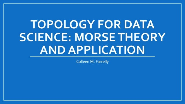 TOPOLOGY FOR DATA SCIENCE: MORSETHEORY AND APPLICATION Colleen M. Farrelly