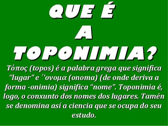 QUE ÉQUE É AA TOPONIMIA?TOPONIMIA? Τόπος (topos) é a palabra grega que significaΤόπος (topos) é a palabra grega que signif...