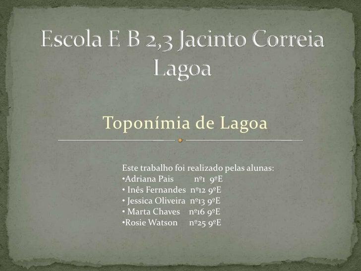 Escola E B 2,3 Jacinto Correia Lagoa <br />Toponímia de Lagoa<br />Este trabalho foi realizado pelas alunas:<br /><ul><li>...