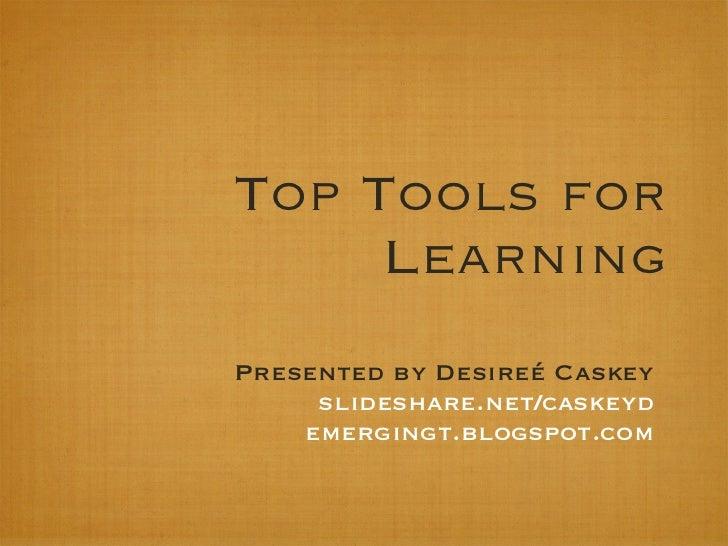 Top Tools for     LearningPresented by Desireé Caskey     slideshare.net/caskeyd    emergingt.blogspot.com