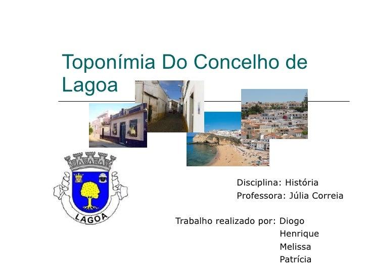 Toponímia Do Concelho de Lagoa Disciplina: História  Professora: Júlia Correia Trabalho realizado por: Diogo Henrique Meli...