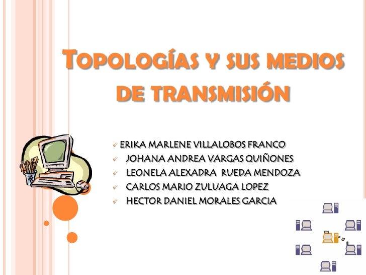 Topologías y sus medios de transmisión<br /><ul><li> ERIKA MARLENE VILLALOBOS FRANCO