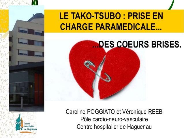 LE TAKO-TSUBO : PRISE EN  CHARGE PARAMEDICALE...  ...DES COEURS BRISES.  Caroline POGGIATO et Véronique REEB  Pôle cardio-...