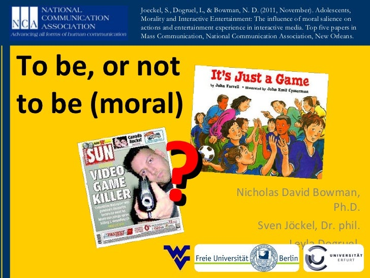 To be, or not to be (moral) Nicholas David Bowman, Ph.D. Sven Jöckel, Dr. phil. Leyla Dogruel  ? Joeckel, S., Dogruel, L, ...