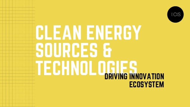 CLEAN ENERGY SOURCES & TECHNOLOGIESDRIVING INNOVATION ECOSYSTEM TCIS