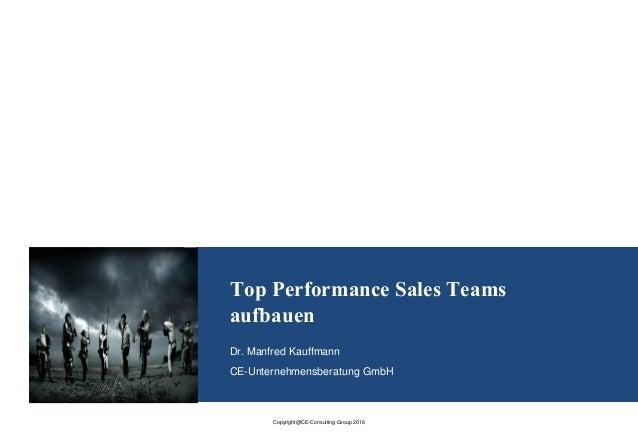 Copyright@CE-Consulting Group 2016 Top Performance Sales Teams aufbauen Dr. Manfred Kauffmann CE-Unternehmensberatung GmbH