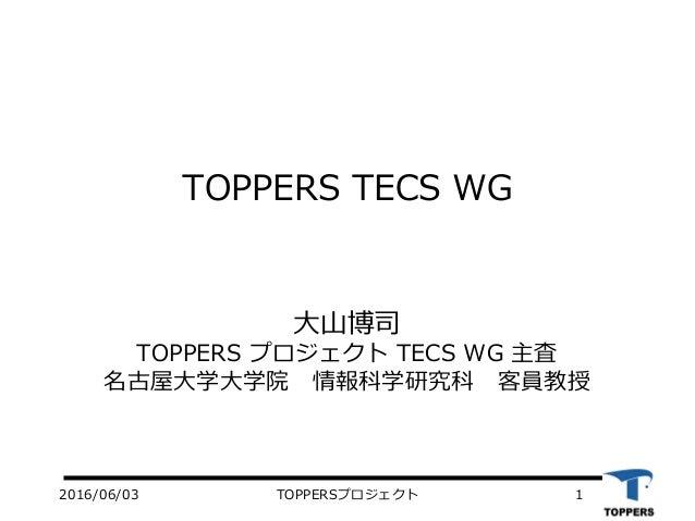 TOPPERS TECS WG 大山博司 TOPPERS プロジェクト TECS WG 主査 名古屋大学大学院 情報科学研究科 客員教授 12016/06/03 TOPPERSプロジェクト