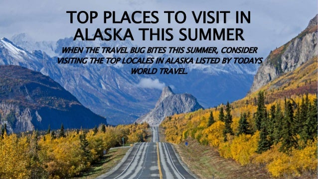 TOP PLACES TO VISIT IN ALASKA THIS SUMMER WHEN THE TRAVEL BUG BITES THIS SUMMER, CONSIDER VISITING THE TOP LOCALES IN ALAS...