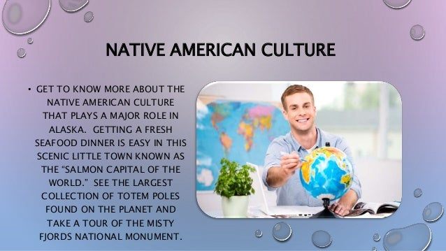 NATIVE AMERICAN CULTURE • GET TO KNOW MORE ABOUT THE NATIVE AMERICAN CULTURE THAT PLAYS A MAJOR ROLE IN ALASKA. GETTING A ...