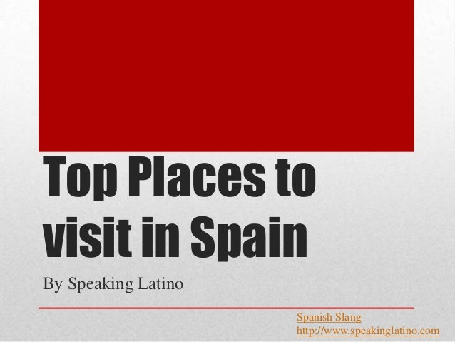 Top Places tovisit in SpainBy Speaking Latino                     Spanish Slang                     http://www.speakinglat...