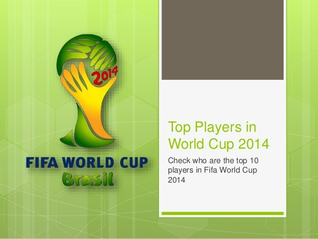 Top Players in World Cup 2014 Check who are the top 10 players in Fifa World Cup 2014