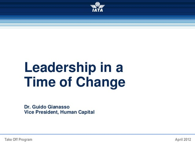 Take Off Program April 2012 Leadership in a Time of Change Dr. Guido Gianasso Vice President, Human Capital