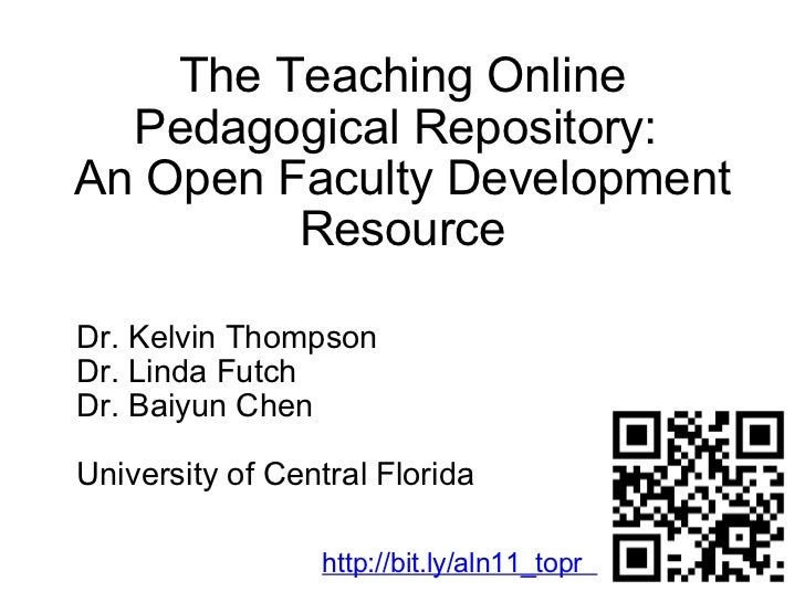 The Teaching Online Pedagogical Repository:  An Open Faculty Development Resource Dr. Kelvin Thompson Dr. Linda Futch Dr. ...