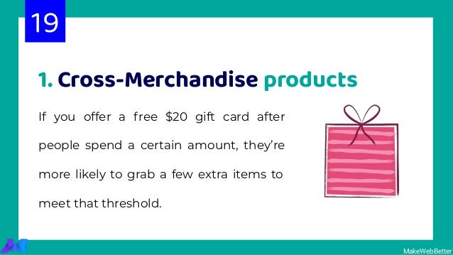 MakeWebBetter 1. Cross-Merchandise products If you offer a free $20 gift card after people spend a certain amount, they're...