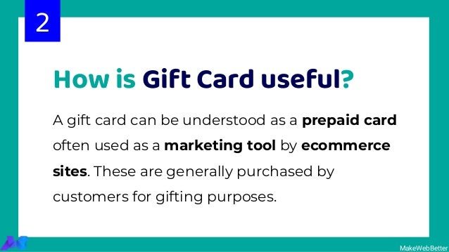 How is Gift Card useful? 2 MakeWebBetter A gift card can be understood as a prepaid card often used as a marketing tool by...