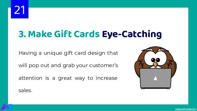 3. Make Gift Cards Eye-Catching Having a unique gift card design that will pop out and grab your customer's attention is a...