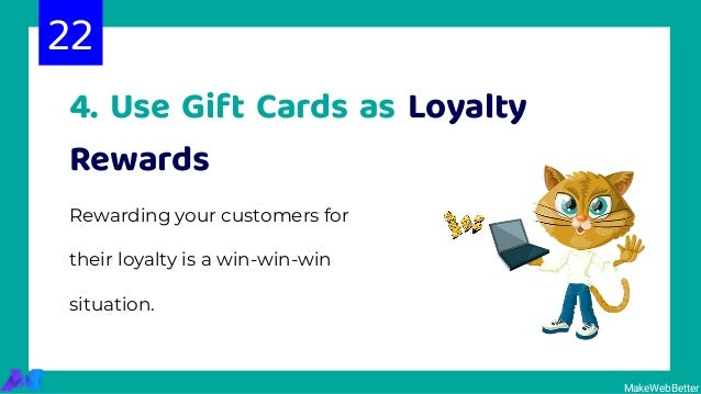 4. Use Gift Cards as Loyalty Rewards Rewarding your customers for their loyalty is a win-win-win situation. 22 MakeWebBett...
