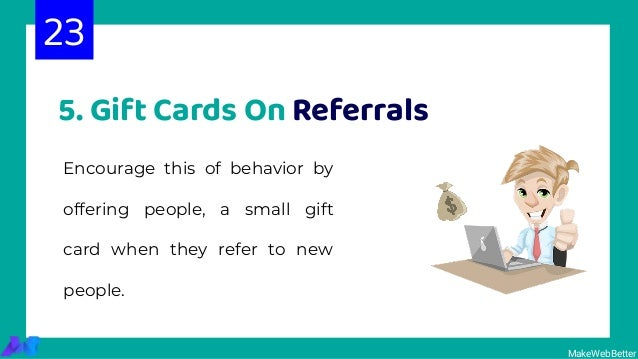 5. Gift Cards On Referrals Encourage this of behavior by offering people, a small gift card when they refer to new people....